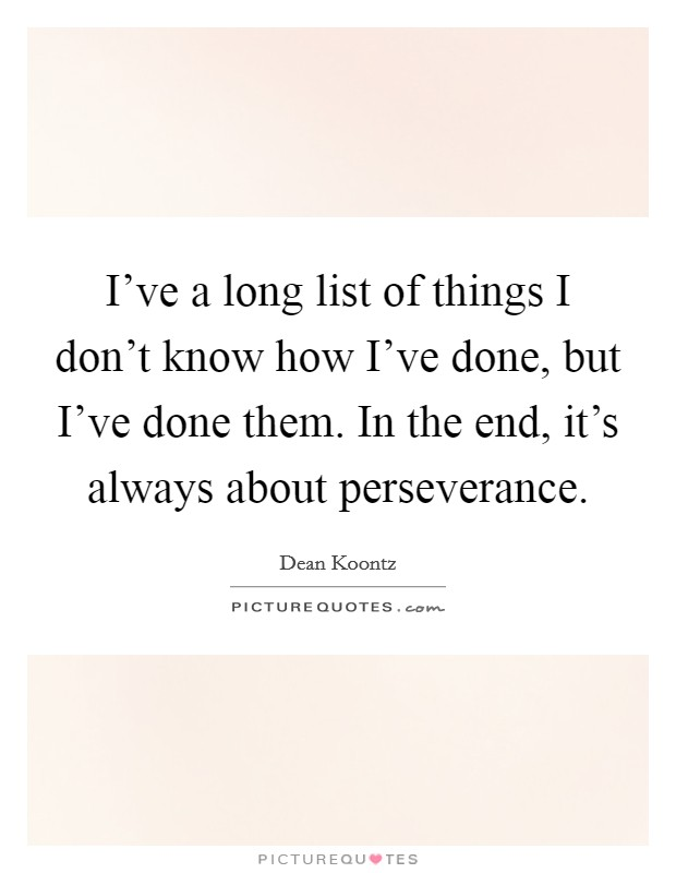 I've a long list of things I don't know how I've done, but I've done them. In the end, it's always about perseverance Picture Quote #1
