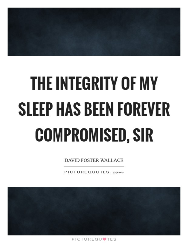 The integrity of my sleep has been forever compromised, sir Picture Quote #1