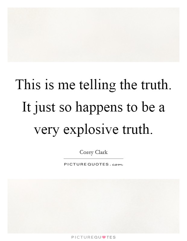 This is me telling the truth. It just so happens to be a very explosive truth Picture Quote #1