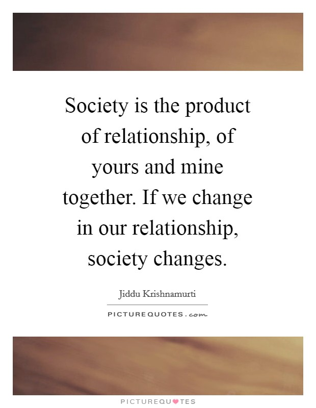 Society is the product of relationship, of yours and mine together. If we change in our relationship, society changes Picture Quote #1