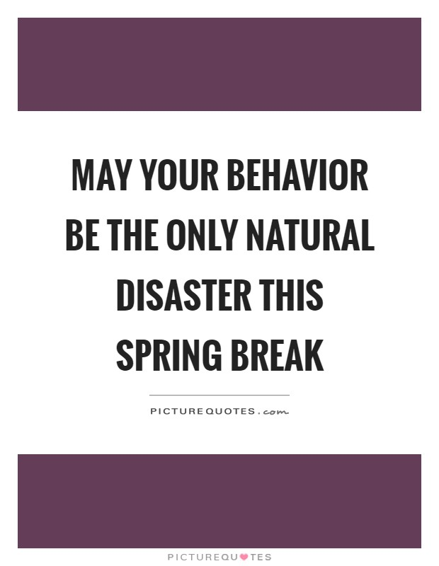 May your behavior be the only natural disaster this spring break Picture Quote #1