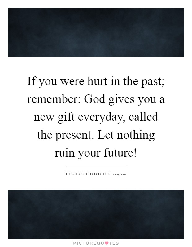 If you were hurt in the past; remember: God gives you a new gift everyday, called the present. Let nothing ruin your future! Picture Quote #1