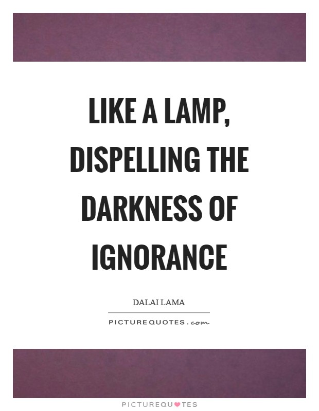 Like a lamp, dispelling the darkness of ignorance Picture Quote #1