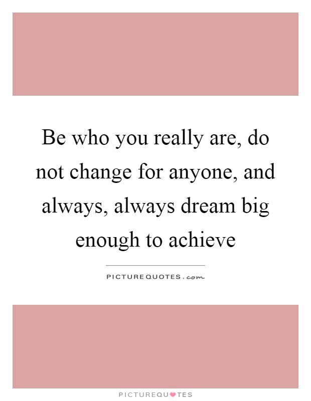 Be who you really are, do not change for anyone, and always, always dream big enough to achieve Picture Quote #1