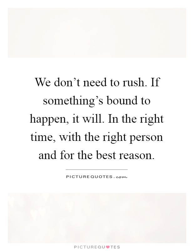 We don't need to rush. If something's bound to happen, it will. In the right time, with the right person and for the best reason Picture Quote #1