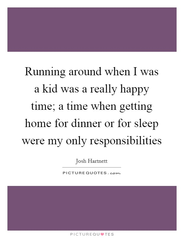Running around when I was a kid was a really happy time; a time when getting home for dinner or for sleep were my only responsibilities Picture Quote #1