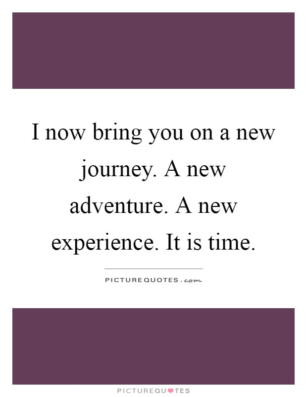 I now bring you on a new journey. A new adventure. A new experience. It is time Picture Quote #1