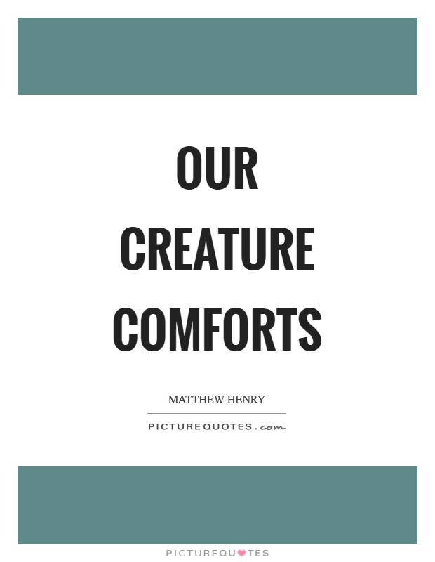 Our creature comforts Picture Quote #1