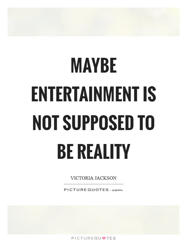 Maybe entertainment is not supposed to be reality Picture Quote #1