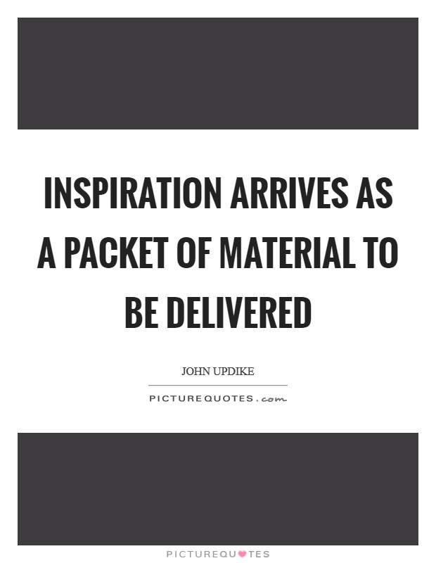 Inspiration arrives as a packet of material to be delivered Picture Quote #1