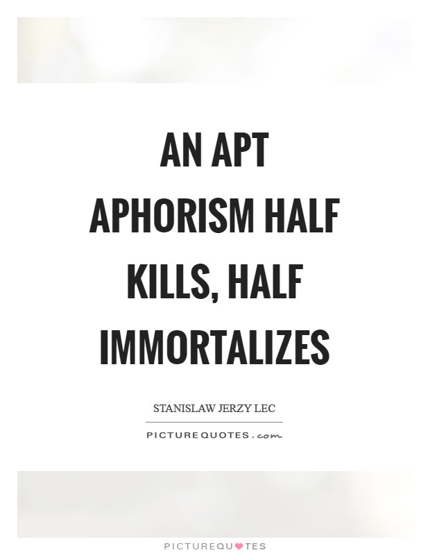 An apt aphorism half kills, half immortalizes Picture Quote #1