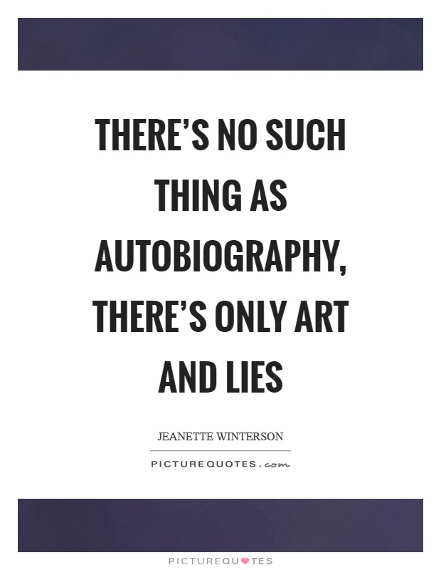 There's no such thing as autobiography, there's only art and lies Picture Quote #1