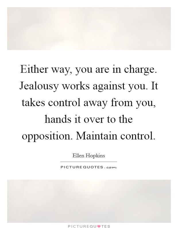 Either way, you are in charge. Jealousy works against you. It takes control away from you, hands it over to the opposition. Maintain control Picture Quote #1