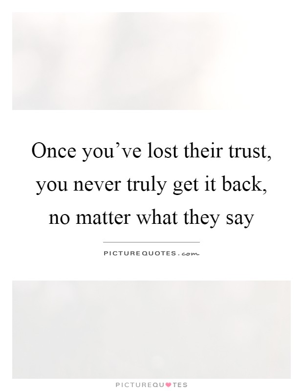Once you've lost their trust, you never truly get it back, no matter what they say Picture Quote #1
