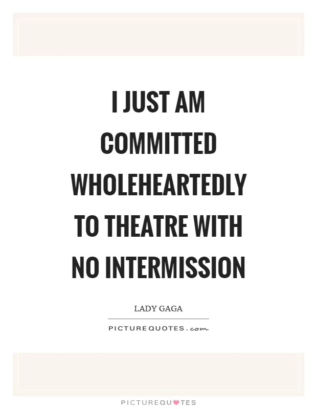 I just am committed wholeheartedly to theatre with no intermission Picture Quote #1