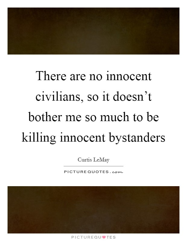 There are no innocent civilians, so it doesn't bother me so much to be killing innocent bystanders Picture Quote #1