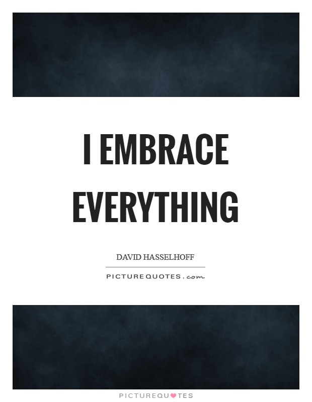 I embrace everything Picture Quote #1