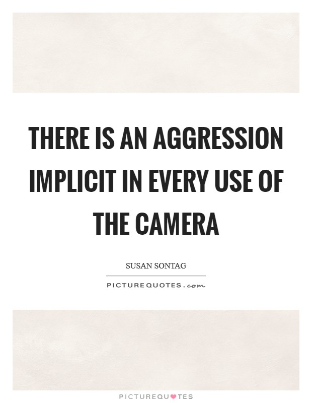 There is an aggression implicit in every use of the camera Picture Quote #1