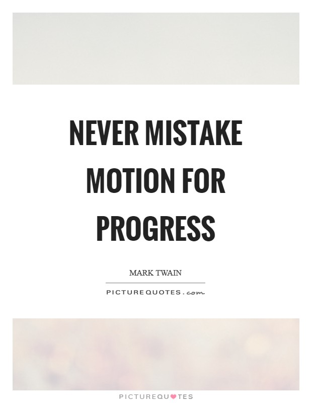 Never mistake motion for progress Picture Quote #1