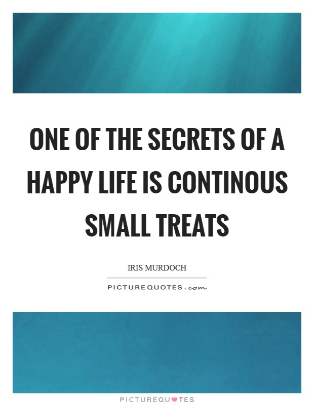 One of the secrets of a happy life is continous small treats Picture Quote #1