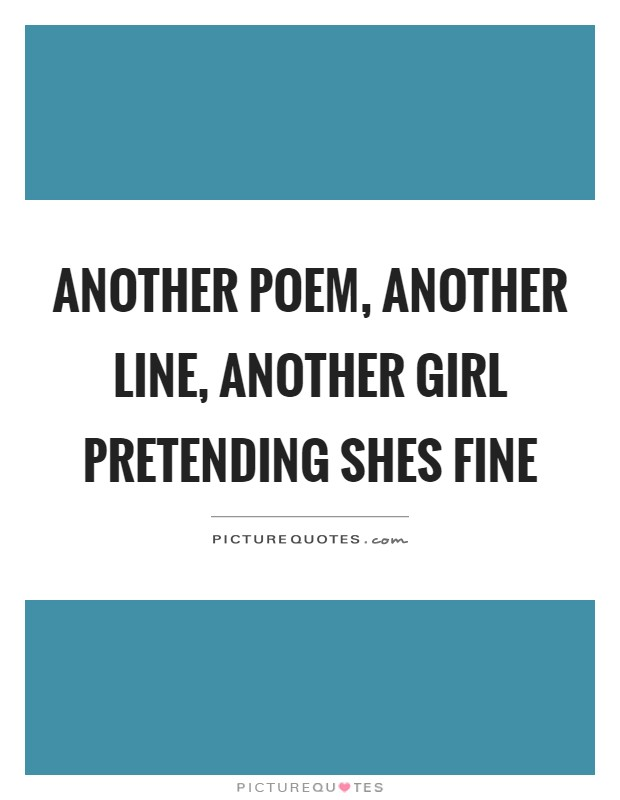 Another poem, another line, another girl pretending shes fine Picture Quote #1