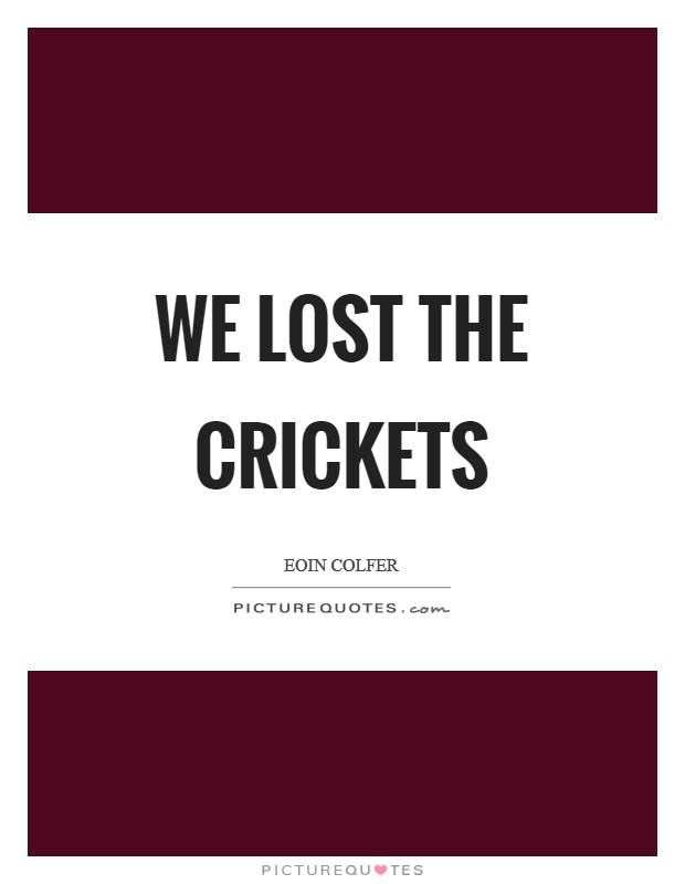 We lost the crickets Picture Quote #1