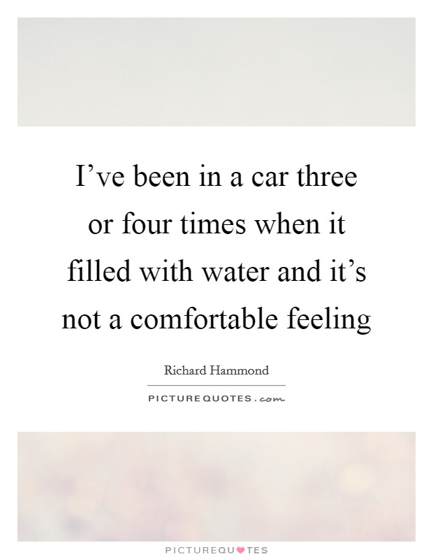 I've been in a car three or four times when it filled with water and it's not a comfortable feeling Picture Quote #1