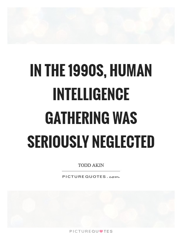 In the 1990s, human intelligence gathering was seriously neglected Picture Quote #1