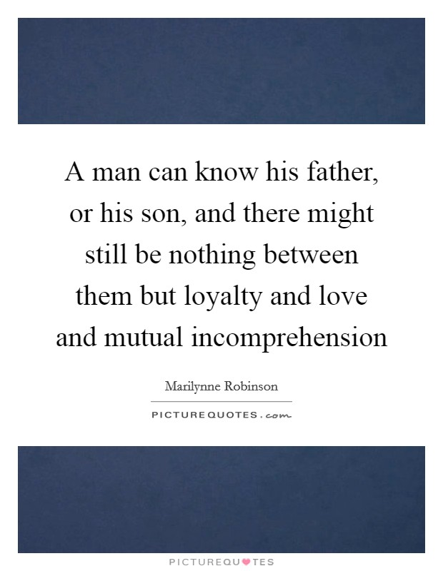 A man can know his father, or his son, and there might still be nothing between them but loyalty and love and mutual incomprehension Picture Quote #1