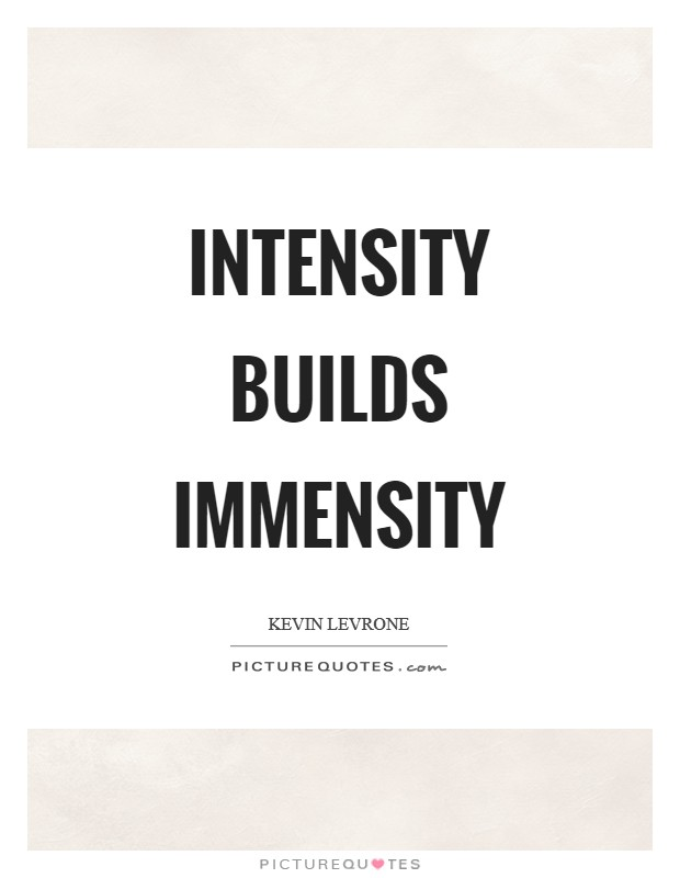 Rage And Intensity Quotes: Intensity Builds Immensity