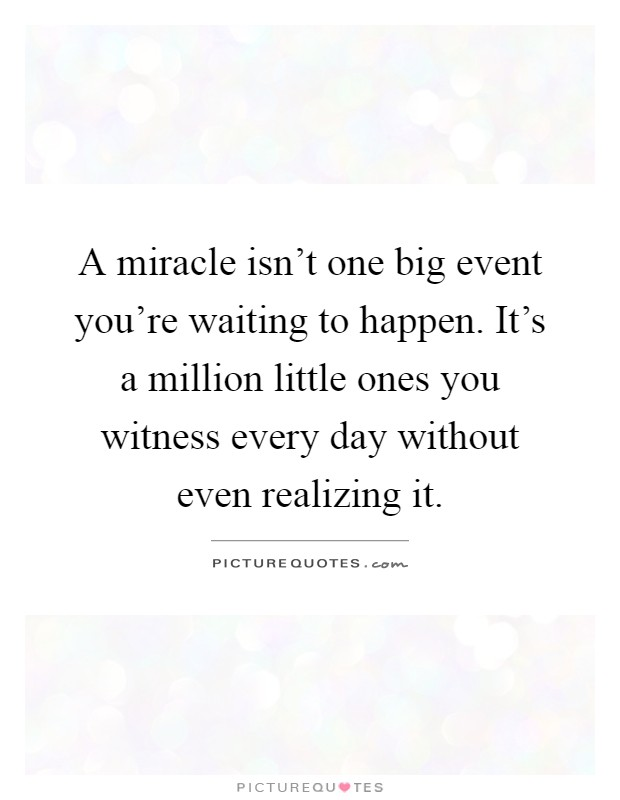 A miracle isn't one big event you're waiting to happen. It's a million little ones you witness every day without even realizing it Picture Quote #1