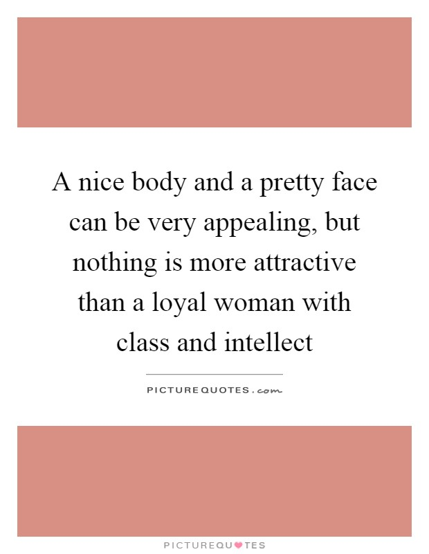 A nice body and a pretty face can be very appealing, but nothing is more attractive than a loyal woman with class and intellect Picture Quote #1