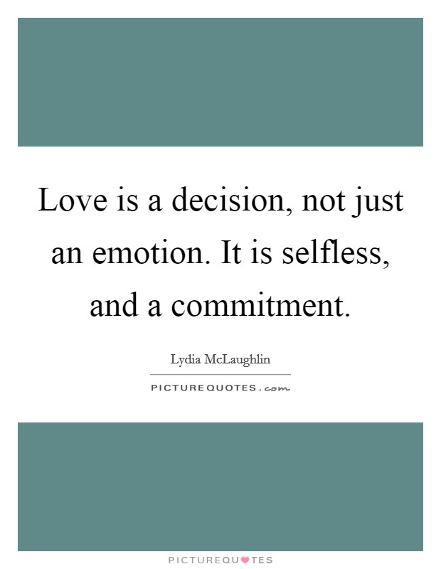 Love is a decision, not just an emotion. It is selfless, and a commitment Picture Quote #1