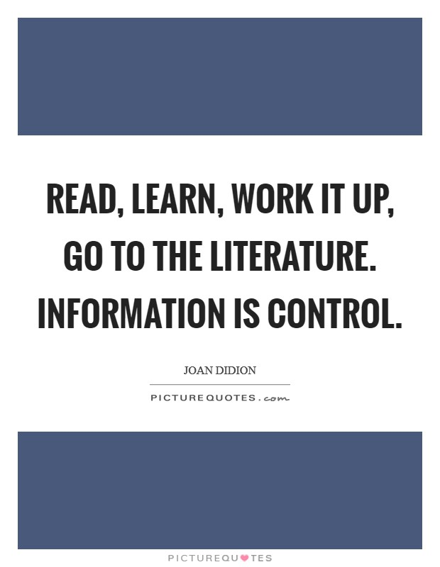 Read, learn, work it up, go to the literature. Information is control Picture Quote #1