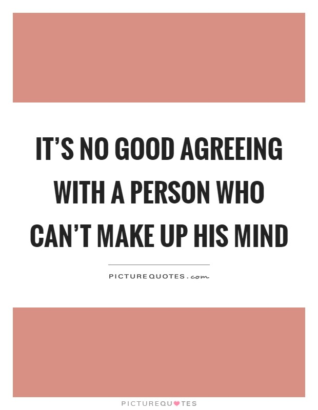 It's no good agreeing with a person who can't make up his mind Picture Quote #1
