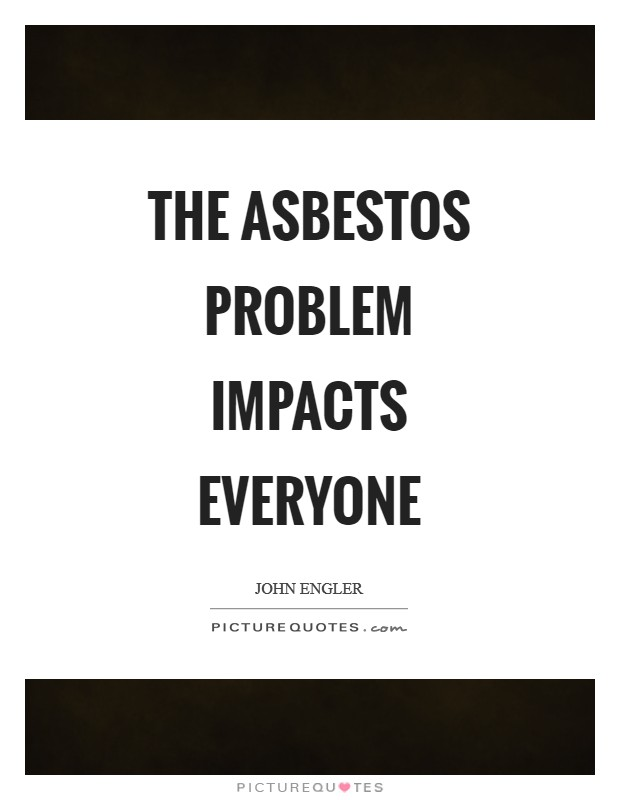 The asbestos problem impacts everyone Picture Quote #1