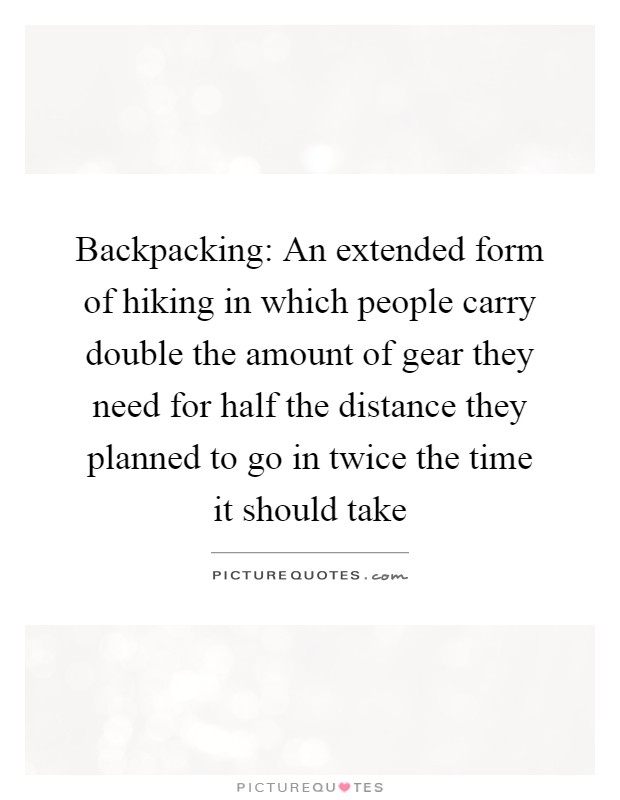 Backpacking: An extended form of hiking in which people carry double the amount of gear they need for half the distance they planned to go in twice the time it should take Picture Quote #1