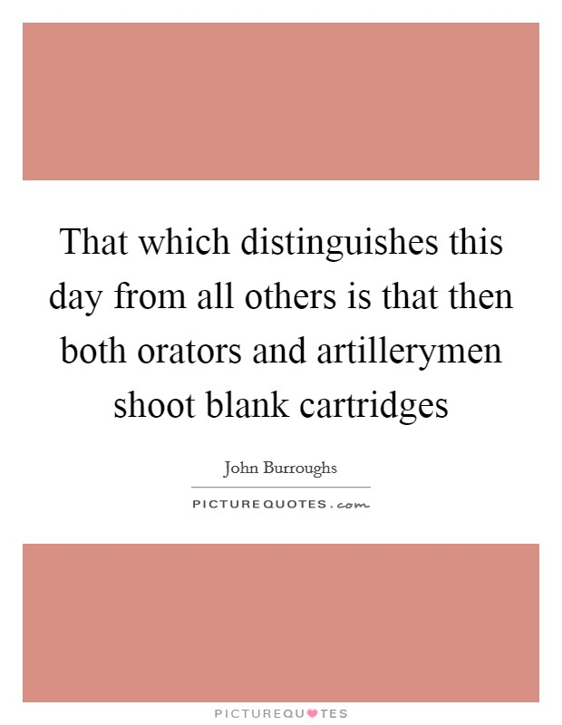 That which distinguishes this day from all others is that then both orators and artillerymen shoot blank cartridges Picture Quote #1