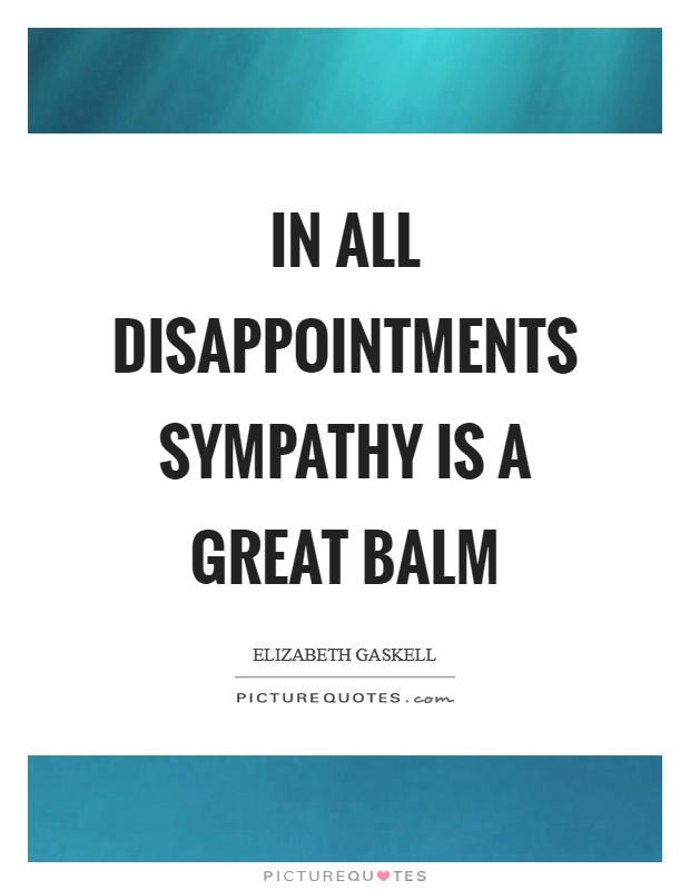 In all disappointments sympathy is a great balm Picture Quote #1