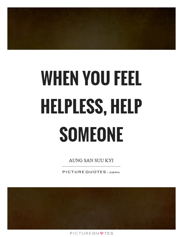 When you feel helpless, help someone Picture Quote #1