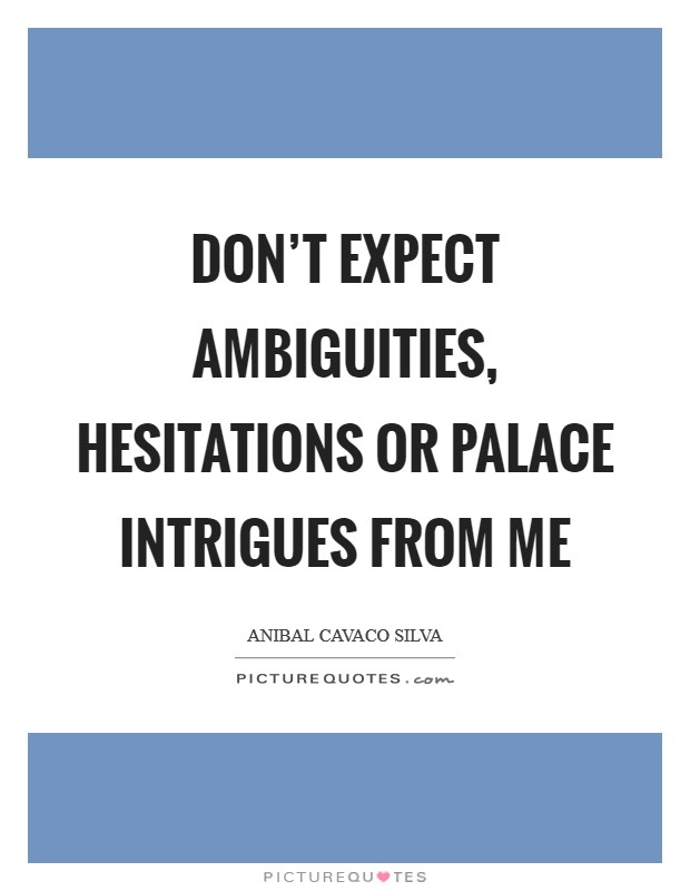 Don't expect ambiguities, hesitations or palace intrigues from me Picture Quote #1