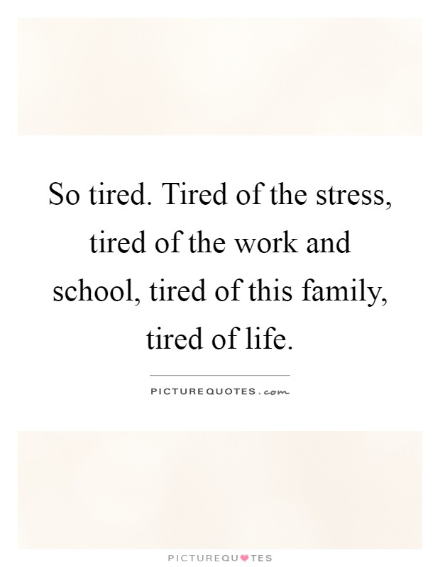 So tired. Tired of the stress, tired of the work and school, tired of this family, tired of life Picture Quote #1