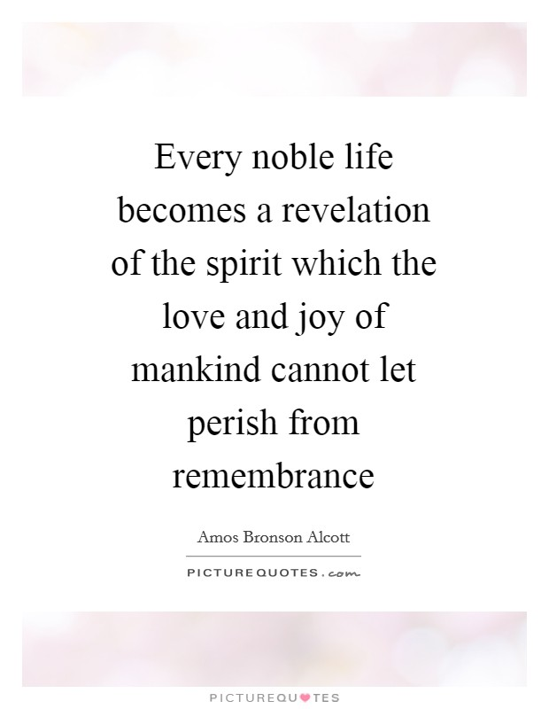 Every noble life becomes a revelation of the spirit which the love and joy of mankind cannot let perish from remembrance Picture Quote #1
