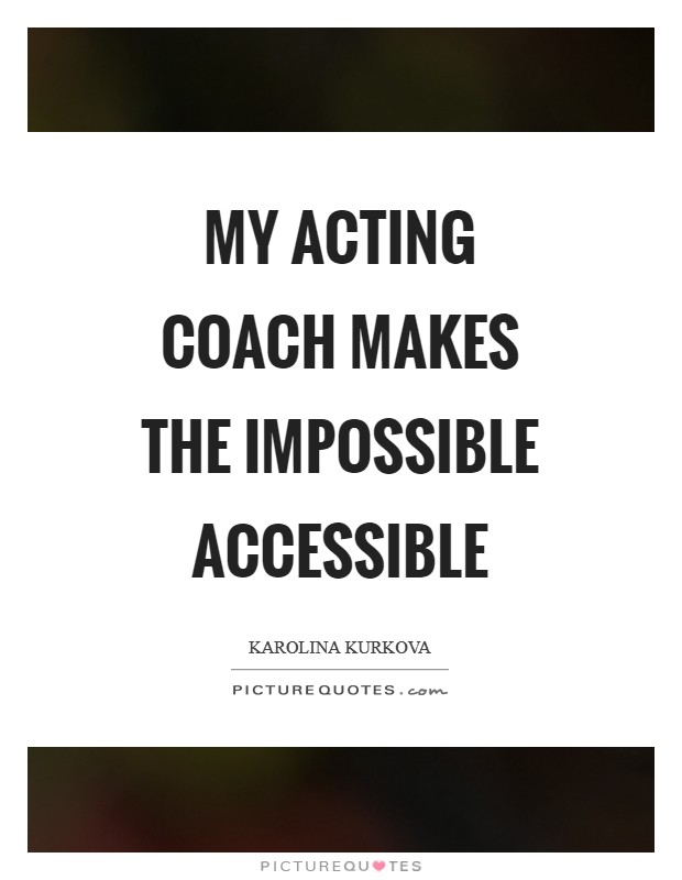 My acting coach makes the impossible accessible Picture Quote #1