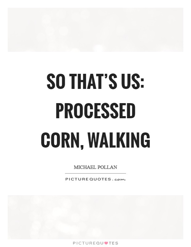 So that's us: processed corn, walking Picture Quote #1