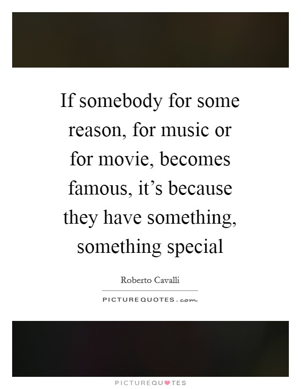 If somebody for some reason, for music or for movie, becomes famous, it's because they have something, something special Picture Quote #1