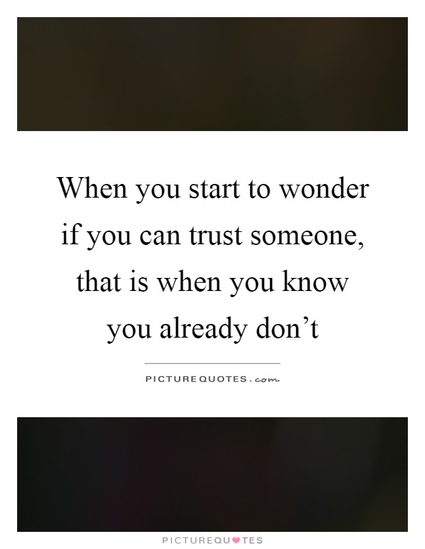 When you start to wonder if you can trust someone, that is when you know you already don't Picture Quote #1