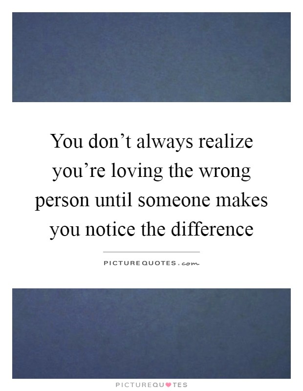 You don\'t always realize you\'re loving the wrong person ...