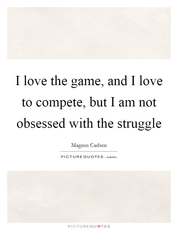 I love the game, and I love to compete, but I am not obsessed with the struggle Picture Quote #1