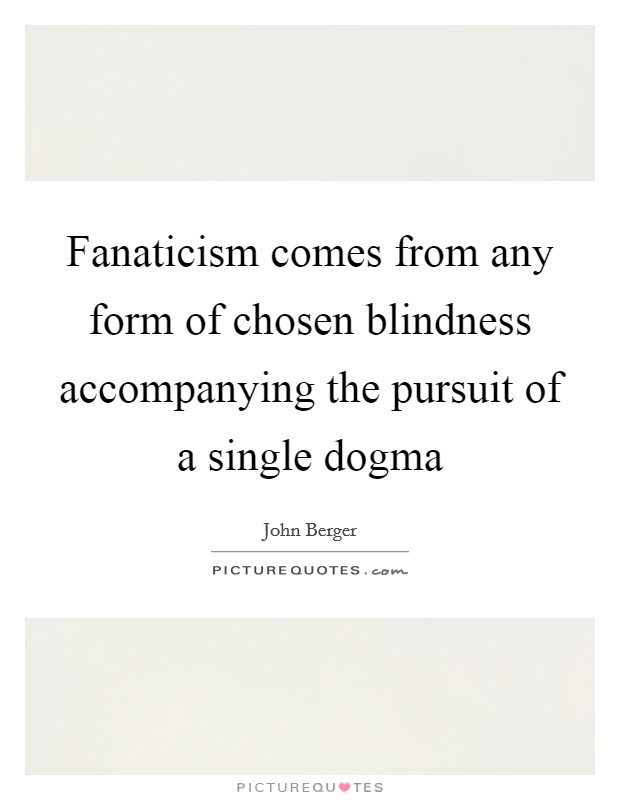 Fanaticism comes from any form of chosen blindness accompanying the pursuit of a single dogma Picture Quote #1